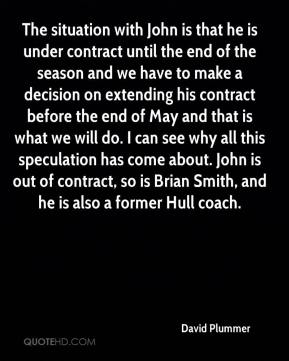 David Plummer - The situation with John is that he is under contract until the end of the season and we have to make a decision on extending his contract before the end of May and that is what we will do. I can see why all this speculation has come about. John is out of contract, so is Brian Smith, and he is also a former Hull coach.