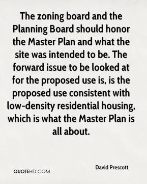 David Prescott - The zoning board and the Planning Board should honor the Master Plan and what the site was intended to be. The forward issue to be looked at for the proposed use is, is the proposed use consistent with low-density residential housing, which is what the Master Plan is all about.