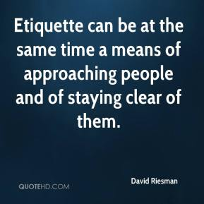 David Riesman - Etiquette can be at the same time a means of approaching people and of staying clear of them.