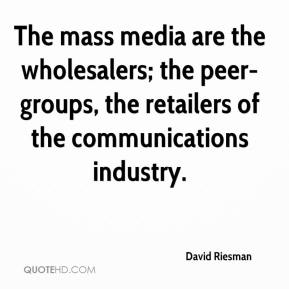 David Riesman - The mass media are the wholesalers; the peer-groups, the retailers of the communications industry.
