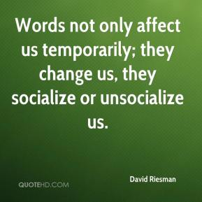 David Riesman - Words not only affect us temporarily; they change us, they socialize or unsocialize us.