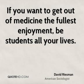 David Riesman - If you want to get out of medicine the fullest enjoyment, be students all your lives.
