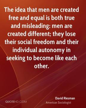 David Riesman - The idea that men are created free and equal is both true and misleading: men are created different; they lose their social freedom and their individual autonomy in seeking to become like each other.
