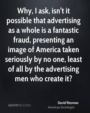 David Riesman - Why, I ask, isn't it possible that advertising as a whole is a fantastic fraud, presenting an image of America taken seriously by no one, least of all by the advertising men who create it?
