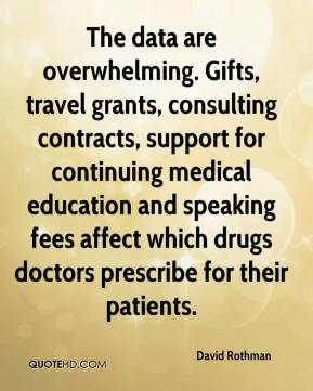David Rothman - The data are overwhelming. Gifts, travel grants, consulting contracts, support for continuing medical education and speaking fees affect which drugs doctors prescribe for their patients.