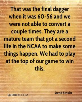 David Schultz - That was the final dagger when it was 60-56 and we were not able to convert a couple times. They are a mature team that got a second life in the NCAA to make some things happen. We had to play at the top of our game to win this.