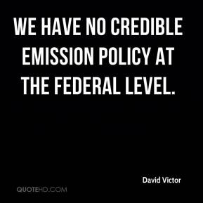 David Victor - We have no credible emission policy at the federal level.