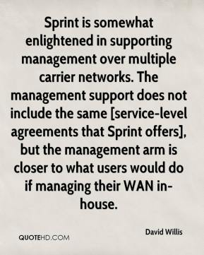 David Willis - Sprint is somewhat enlightened in supporting management over multiple carrier networks. The management support does not include the same [service-level agreements that Sprint offers], but the management arm is closer to what users would do if managing their WAN in-house.
