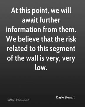 Dayle Stewart - At this point, we will await further information from them. We believe that the risk related to this segment of the wall is very, very low.