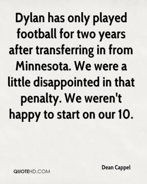 Dean Cappel - Dylan has only played football for two years after transferring in from Minnesota. We were a little disappointed in that penalty. We weren't happy to start on our 10.