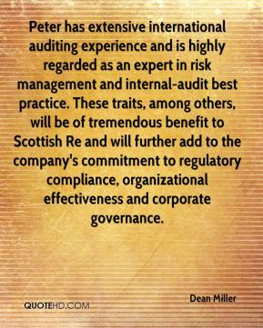 Dean Miller - Peter has extensive international auditing experience and is highly regarded as an expert in risk management and internal-audit best practice. These traits, among others, will be of tremendous benefit to Scottish Re and will further add to the company's commitment to regulatory compliance, organizational effectiveness and corporate governance.