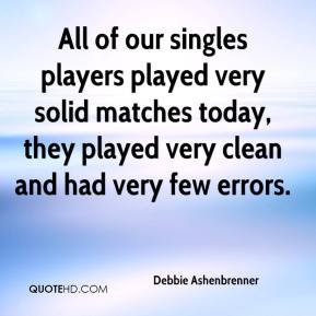 Debbie Ashenbrenner - All of our singles players played very solid matches today, they played very clean and had very few errors.