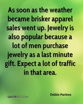 Debbie Martinez - As soon as the weather became brisker apparel sales went up. Jewelry is also popular because a lot of men purchase jewelry as a last minute gift. Expect a lot of traffic in that area.