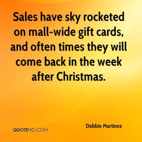 Debbie Martinez - Sales have sky rocketed on mall-wide gift cards, and often times they will come back in the week after Christmas.