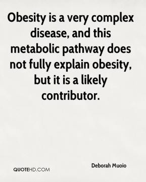 Deborah Muoio - Obesity is a very complex disease, and this metabolic pathway does not fully explain obesity, but it is a likely contributor.