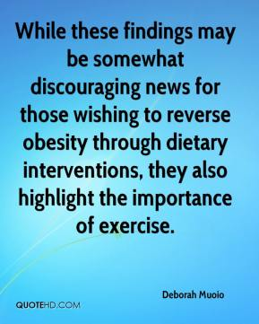 Deborah Muoio - While these findings may be somewhat discouraging news for those wishing to reverse obesity through dietary interventions, they also highlight the importance of exercise.