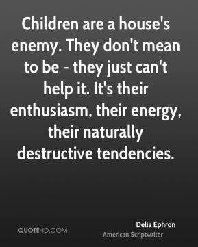 Delia Ephron - Children are a house's enemy. They don't mean to be - they just can't help it. It's their enthusiasm, their energy, their naturally destructive tendencies.