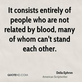 Delia Ephron - It consists entirely of people who are not related by blood, many of whom can't stand each other.