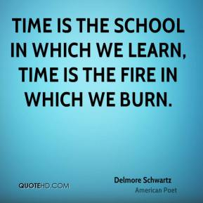 Delmore Schwartz - Time is the school in which we learn, time is the fire in which we burn.
