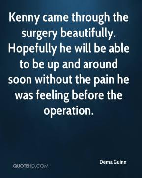 Dema Guinn - Kenny came through the surgery beautifully. Hopefully he will be able to be up and around soon without the pain he was feeling before the operation.