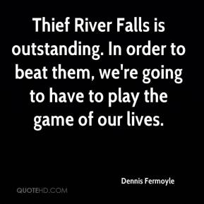 Dennis Fermoyle - Thief River Falls is outstanding. In order to beat them, we're going to have to play the game of our lives.