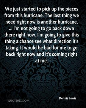 Dennis Lewis - We just started to pick up the pieces from this hurricane. The last thing we need right now is another hurricane, ... I'm not going to go back down there right now. I'm going to give this thing a chance see what direction it's taking. It would be bad for me to go back right now and it's coming right at me.