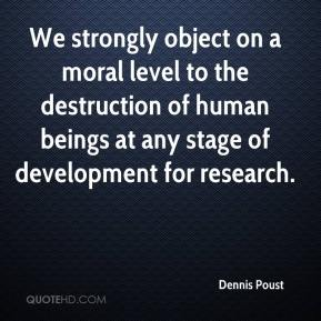 Dennis Poust - We strongly object on a moral level to the destruction of human beings at any stage of development for research.