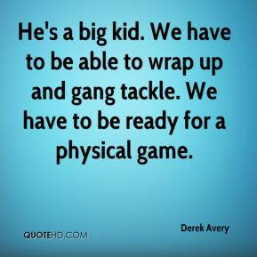 Derek Avery - He's a big kid. We have to be able to wrap up and gang tackle. We have to be ready for a physical game.