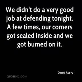 Derek Avery - We didn't do a very good job at defending tonight. A few times, our corners got sealed inside and we got burned on it.