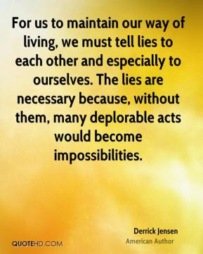 Derrick Jensen - For us to maintain our way of living, we must tell lies to each other and especially to ourselves. The lies are necessary because, without them, many deplorable acts would become impossibilities.