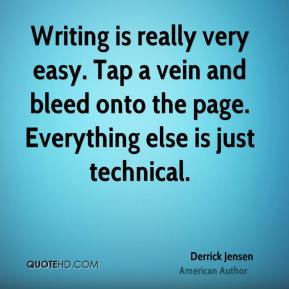 Derrick Jensen - Writing is really very easy. Tap a vein and bleed onto the page. Everything else is just technical.