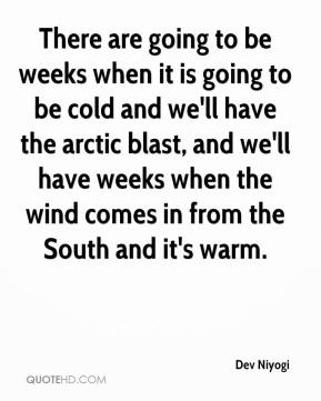 There are going to be weeks when it is going to be cold and we'll have the arctic blast, and we'll have weeks when the wind comes in from the South and it's warm.