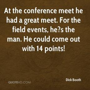 Dick Booth - At the conference meet he had a great meet. For the field events, he?s the man. He could come out with 14 points!