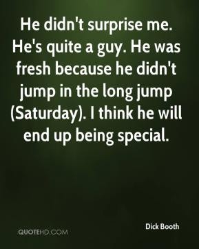 Dick Booth - He didn't surprise me. He's quite a guy. He was fresh because he didn't jump in the long jump (Saturday). I think he will end up being special.