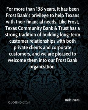 Dick Evans - For more than 138 years, it has been Frost Bank's privilege to help Texans with their financial needs. Like Frost, Texas Community Bank & Trust has a strong tradition of building long-term customer relationships with both private clients and corporate customers, and we are pleased to welcome them into our Frost Bank organization.