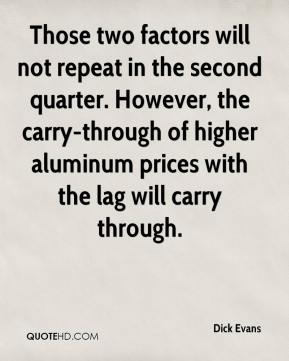 Dick Evans - Those two factors will not repeat in the second quarter. However, the carry-through of higher aluminum prices with the lag will carry through.