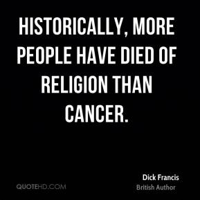Dick Francis - Historically, more people have died of religion than cancer.