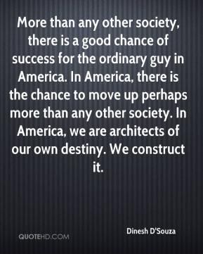 More than any other society, there is a good chance of success for the ordinary guy in America. In America, there is the chance to move up perhaps more than any other society. In America, we are architects of our own destiny. We construct it.