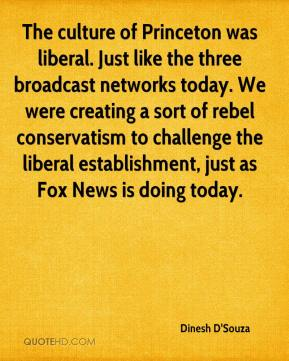 Dinesh D'Souza - The culture of Princeton was liberal. Just like the three broadcast networks today. We were creating a sort of rebel conservatism to challenge the liberal establishment, just as Fox News is doing today.