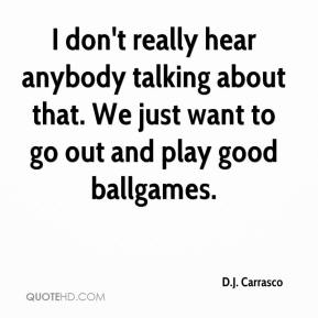 D.J. Carrasco - I don't really hear anybody talking about that. We just want to go out and play good ballgames.