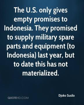 Djoko Susilo - The U.S. only gives empty promises to Indonesia. They promised to supply military spare parts and equipment (to Indonesia) last year, but to date this has not materialized.