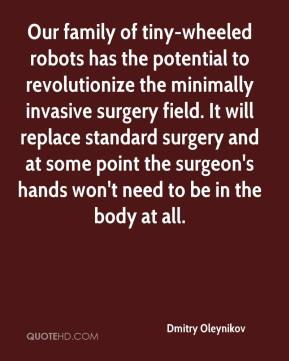 Dmitry Oleynikov - Our family of tiny-wheeled robots has the potential to revolutionize the minimally invasive surgery field. It will replace standard surgery and at some point the surgeon's hands won't need to be in the body at all.