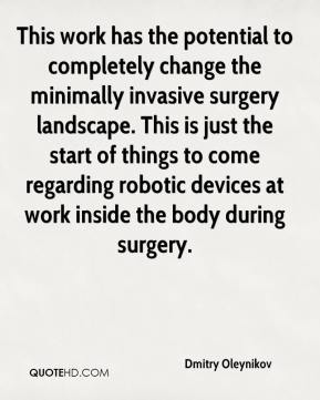 Dmitry Oleynikov - This work has the potential to completely change the minimally invasive surgery landscape. This is just the start of things to come regarding robotic devices at work inside the body during surgery.