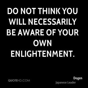 Dogen - Do not think you will necessarily be aware of your own enlightenment.