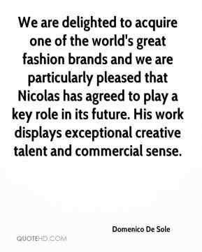 Domenico De Sole - We are delighted to acquire one of the world's great fashion brands and we are particularly pleased that Nicolas has agreed to play a key role in its future. His work displays exceptional creative talent and commercial sense.