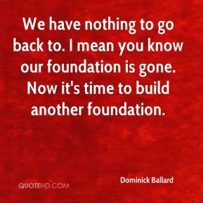Dominick Ballard - We have nothing to go back to. I mean you know our foundation is gone. Now it's time to build another foundation.