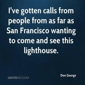 Don George - I've gotten calls from people from as far as San Francisco wanting to come and see this lighthouse.