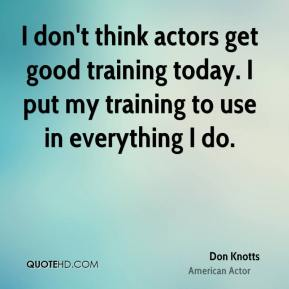 Don Knotts - I don't think actors get good training today. I put my training to use in everything I do.