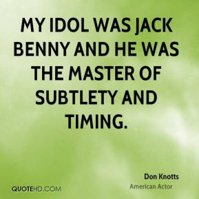 Don Knotts - My idol was Jack Benny and he was the master of subtlety and timing.