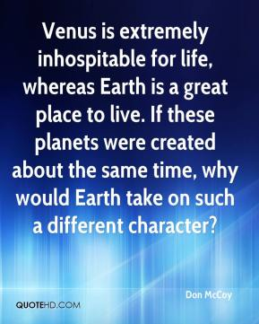 Don McCoy - Venus is extremely inhospitable for life, whereas Earth is a great place to live. If these planets were created about the same time, why would Earth take on such a different character?